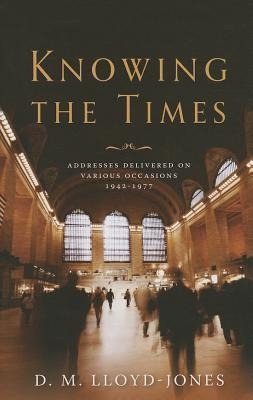 Knowing the Times: Addresses Delivered on Various Occasions 1942-1977 D. Martyn Lloyd-Jones