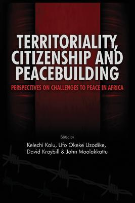 Territoriality, Citizenship and Peacebuilding: Perspectives on Challenges to Peace in Africa  by  Kelechi Amihe Kalu
