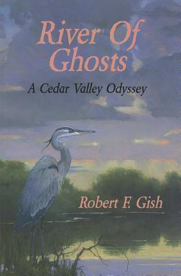 River of Ghosts: A Cedar Valley Odyssey  by  Robert F Gish