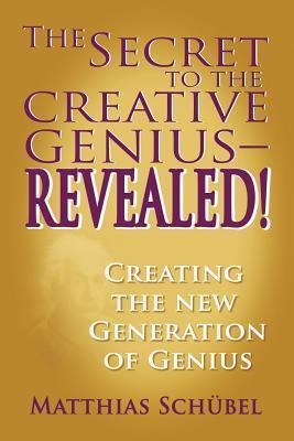 The Secret to the Creative Genius-Revealed! Creating the New Generation of Genius Matthias Schubel
