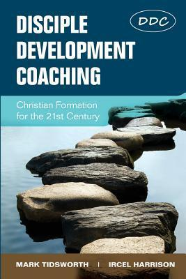 Disciple Development Coaching: Christian Formation for the 21st Century  by  Mark Tidsworth