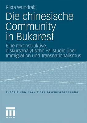 Die Chinesische Community in Bukarest: Eine Rekonstruktive, Diskursanalytische Fallstudie Uber Immigration Und Transnationalismus  by  Rixta Wundrak