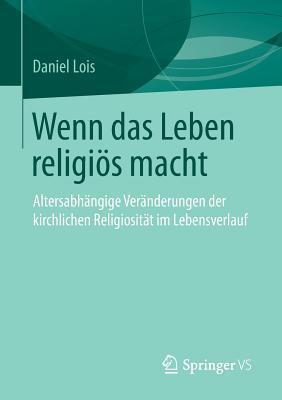 Wenn Das Leben Religios Macht: Altersabhangige Veranderungen Der Kirchlichen Religiositat Im Lebensverlauf Daniel Lois