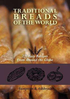 Traditional Breads of the World: 275 Easy Recipes from Around the Globe Lois Lintner Ashbrook