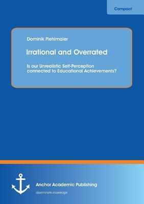 Irrational and Overrated: Is Our Unrealistic Self-Perception Connected to Educational Achievements?  by  Dominik Piehlmaier