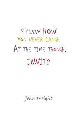 SFunny How You Never Laugh at the Time Though, Innit? John Wright