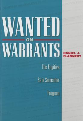 Wanted on Warrants: The Fugitive Safe Surrender Program  by  Daniel J. Flannery