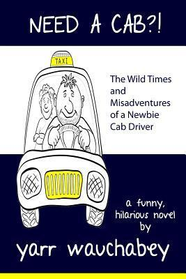 Need a Cab?!, the Wild Times and Misadventures of a Newbie Cab Driver Yarr Wauchabey