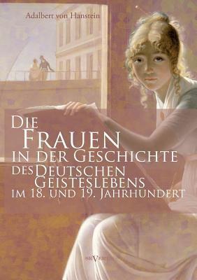 Die Frauen in Der Geschichte Des Deutschen Geisteslebens Des 18. Und 19. Jahrhunderts  by  Adalbert von Hanstein