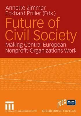 Future Of Civil Society: Making Central European Nonprofit Organisations Work Eckhard Priller Annette Zimmer
