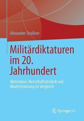 Militardiktaturen Im 20. Jahrhundert: Motivation, Herrschaftstechnik Und Modernisierung Im Vergleich  by  Alexander Straßner