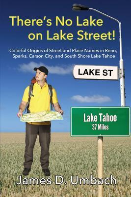 Theres No Lake on Lake Street! Colorful Origins of Street and Place Names in Reno, Sparks, Carson City, and South Shore Lake Tahoe  by  James D. Umbach
