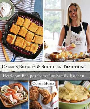 Callies Biscuits and Southern Traditions: Heirloom Recipes from Our Family Kitchen  by  Carrie Morey