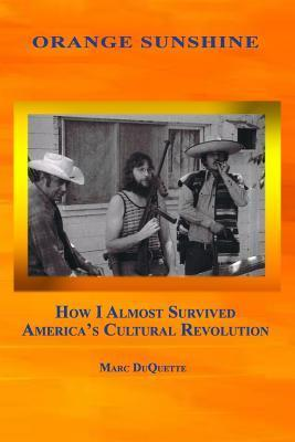 Orange Sunshine: How I Almost Survived Americas Cultural Revolution  by  Marc DuQuette