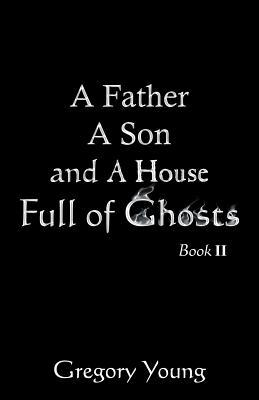 A Father a Son and a House Full of Ghosts, Book II  by  Gregory C Young