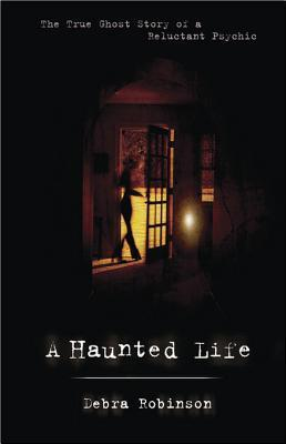A Haunted Life: The True Ghost Story of a Reluctant Psychic  by  Debra  Robinson