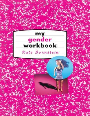 My Gender Workbook: How to Become a Real Man a Real Woman the Real You or Something Else Entirely: How to Become a Real Man, a Real Woman, the Real You, or Something Else Entirely Kate Bornstein