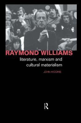 Raymond Williams: Literature, Marxism and Cultural Materialism John Higgins