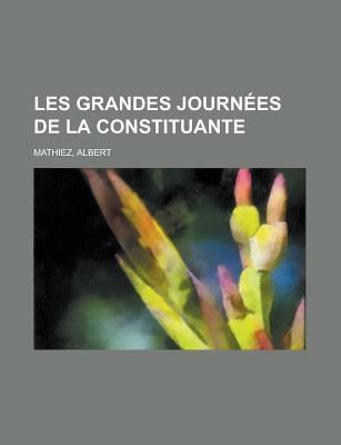 Les Grandes Journees de La Constituante Albert Mathiez