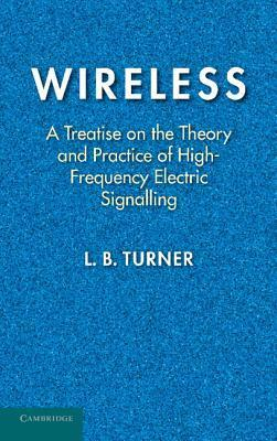 Wireless: A Treatise on the Theory and Practice of High-Frequency Electric Signalling  by  L.B. Turner
