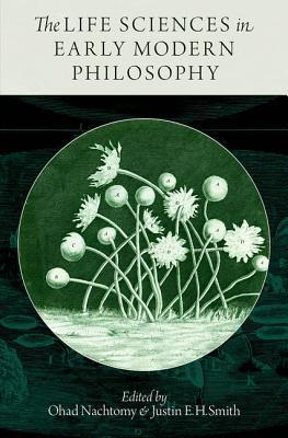 The Life Sciences in Early Modern Philosophy Ohad Nachtomy