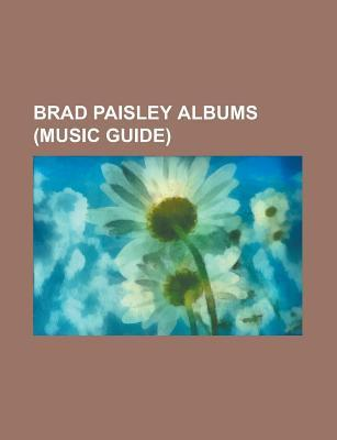 Brad Paisley Albums: Brad Paisley Discography, Play, American Saturday Night, Time Well Wasted, Mud on the Tires, 5th Gear, Part Ii  by  Books LLC