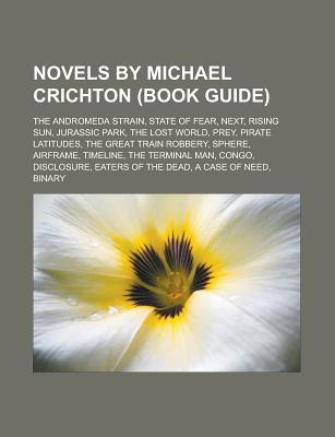 Novels Michael Crichton (Study Guide: The Andromeda Strain, State of Fear, Next, Jurassic Park, Rising Sun, the Lost World, Prey by Books LLC