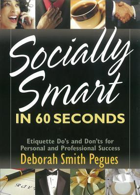 Socially Smart in 60 Seconds: Etiquette Dos and Donts for Personal and Professional Success Deborah Smith Pegues