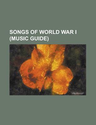 Songs of World War I: Oh! How I Hate to Get up in the Morning, a Perfect Day, Its a Long Way to Tipperary, No Mans Land  by  Books LLC
