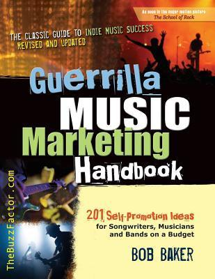 Guerrilla Music Marketing Handbook: 201 Self-Promotion Ideas for Songwriters, Musicians and Bands on a Budget  by  Bob Baker