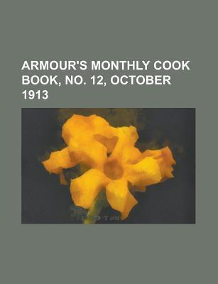 Armours Monthly Cook Book, No. 12, October 1913 Volume 2 General Books