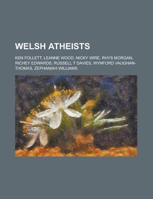 Welsh Atheists: Bertrand Russell, Russell T Davies, Robert Owen, Richey Edwards, Nicky Wire, Zephaniah Williams Books LLC