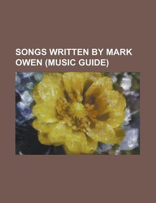 Songs Written  by  Mark Owen: Patience, Greatest Day, Rule the World, Shine, Sure, up All Night, the Garden, Said It All, Id Wait for Life by Books LLC