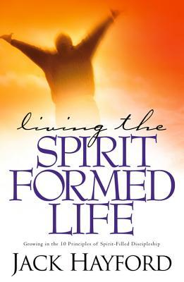 Living the Spirit-Formed Life: Growing in the 10 Principles of Spirit-Filled Discipleship Jack Hayford