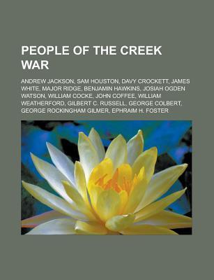 People of the Creek War: Andrew Jackson, Sam Houston, Davy Crockett, Major Ridge, Benjamin Hawkins, John Coffee, William Weatherford  by  Books LLC