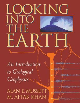 Looking Into the Earth: An Introduction to Geological Geophysics Alan E. Mussett