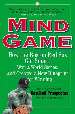 Mind Game: How the Boston Red Sox Got Smart, Won a World Series, and Created a New Blueprint for Winning Steve Goldman