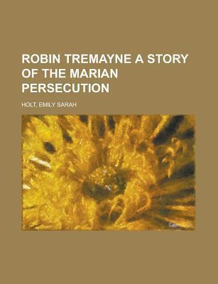 Robin Tremayne a Story of the Marian Persecution  by  Emily Sarah Holt