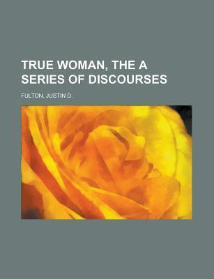 The True Woman: A Series of Discourses Justin Dewey Fulton