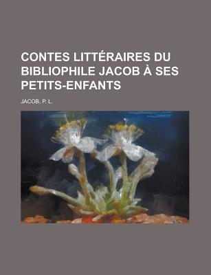 Contes Litteraires Du Bibliophile Jacob a Ses Petits-Enfants P.L. Jacob