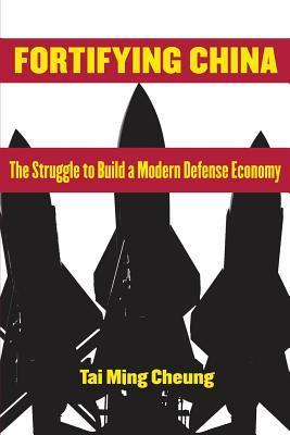 Fortifying China: The Struggle to Build a Modern Defense Economy  by  Tai Ming Cheung