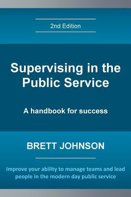 Supervising in the Public Service, 2nd Edition: A Handbook for Success Brett Johnson