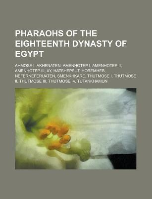 Pharaohs of the Eighteenth Dynasty of Egypt: Ahmose I, Akhenaten, Amenhotep I, Amenhotep II, Amenhotep III, Ay, Hatshepsut, Horemheb, Neferneferuaten, Smenkhkare, Thutmose I, Thutmose II, Thutmose III, Thutmose IV, Tutankhamun Books LLC