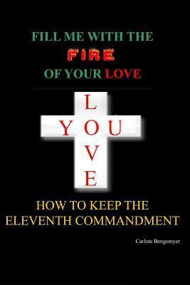 Fill Me with the Fire of Your Love: How to Keep the Eleventh Commandment  by  Carlote Bengemeyer