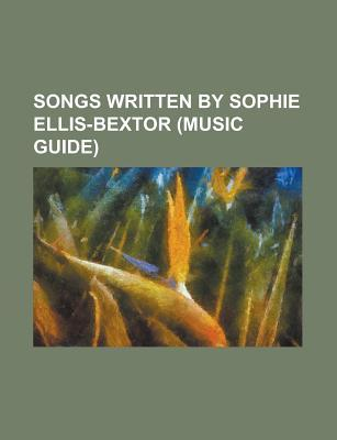 Songs Written  by  Sophie Ellis-Bextor: Heartbreak, Murder on the Dancefloor, Groovejet, Me and My Imagination, Get Over You by Books LLC
