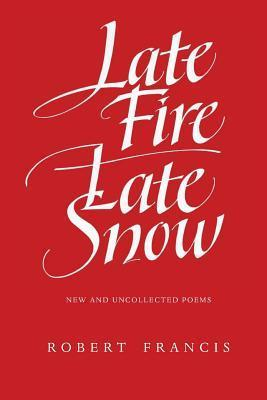 Late Fire/ Late Snow: Poems  by  Robert Francis
