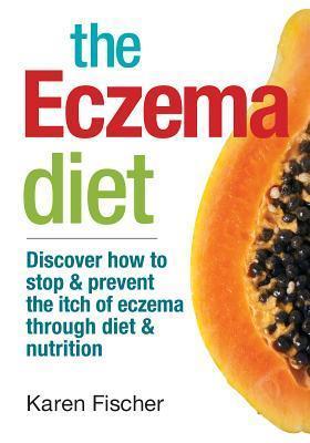 The Eczema Diet: Discover How to Stop and Prevent the Itch of Eczema Through Diet and Nutrition  by  Karen Fischer