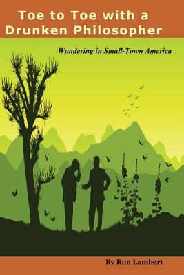 Toe to Toe with a Drunken Philosopher: Wondering in Small Town America  by  Ron Lambert