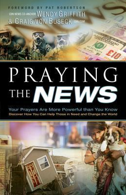 Praying the News: Your Prayers Are More Powerful Than You Know Wendy Griffith