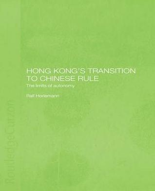 Hong Kongs Transition to Chinese Rule: The Limits of Autonomy  by  Ralf Horlemann